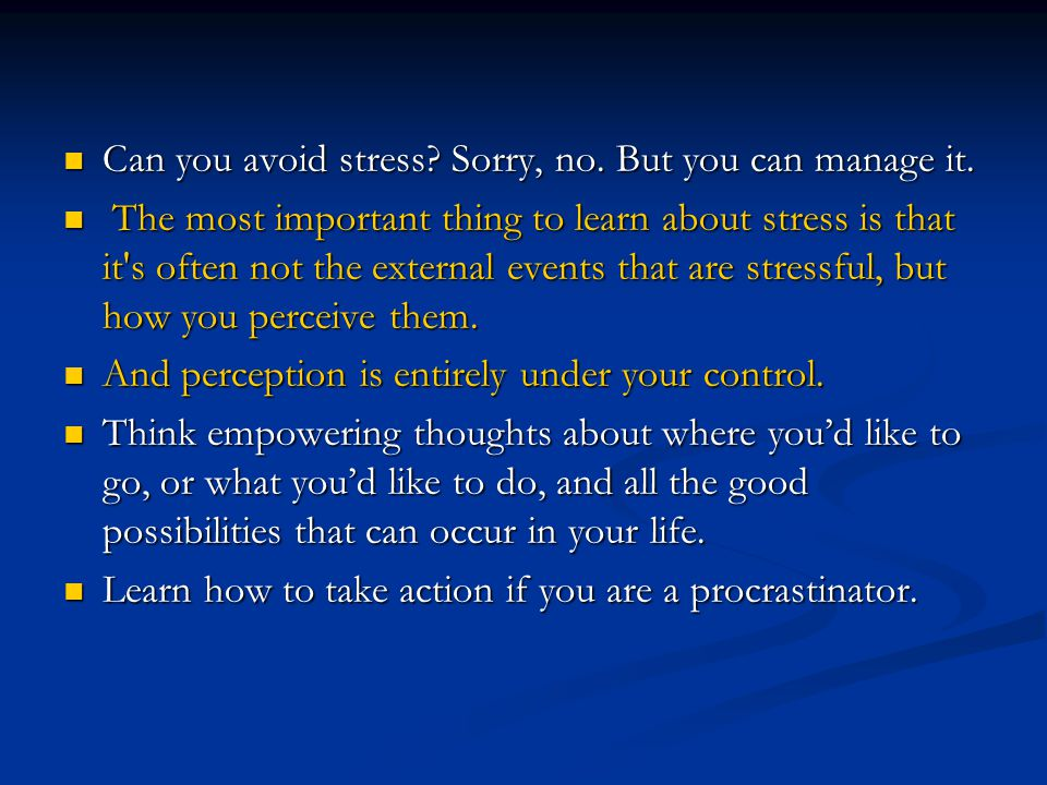Can you avoid stress Sorry, no. But you can manage it.