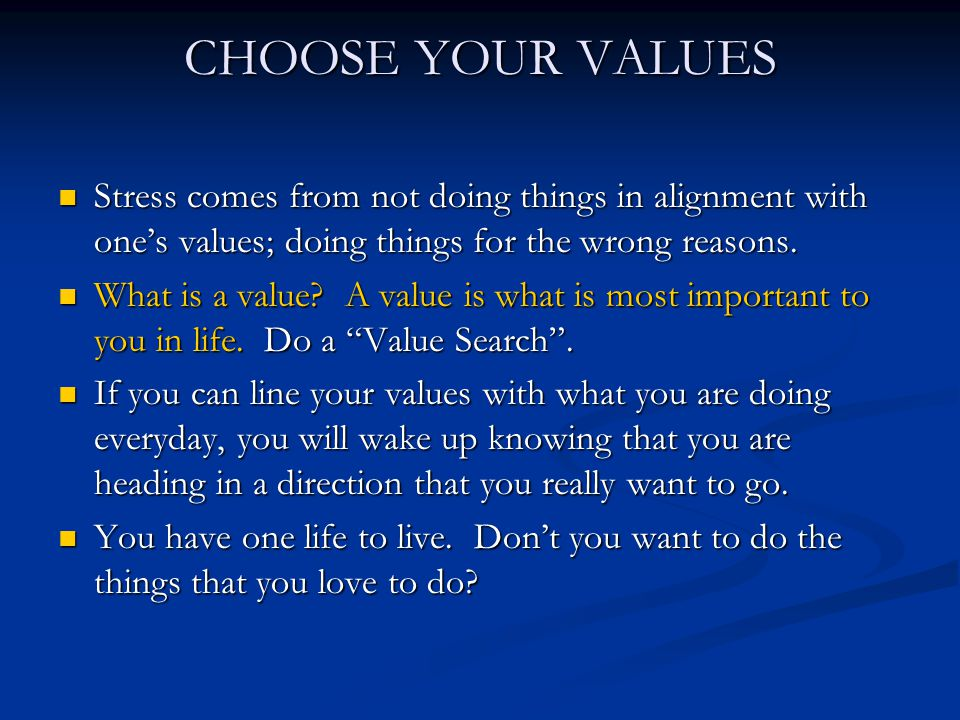 CHOOSE YOUR VALUES Stress comes from not doing things in alignment with one's values; doing things for the wrong reasons.