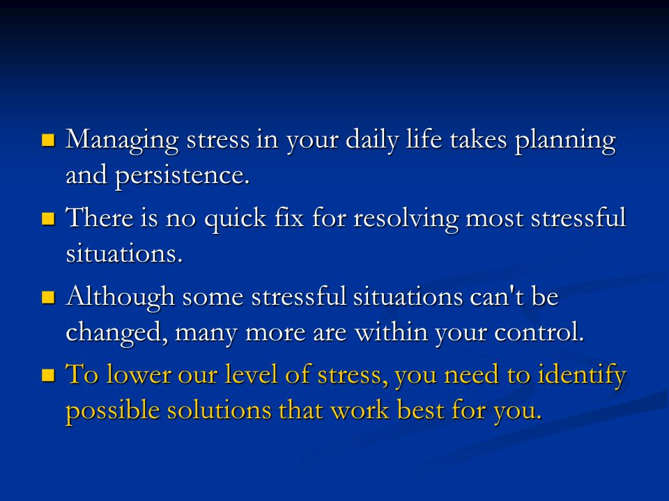 Managing stress in your daily life takes planning and persistence.