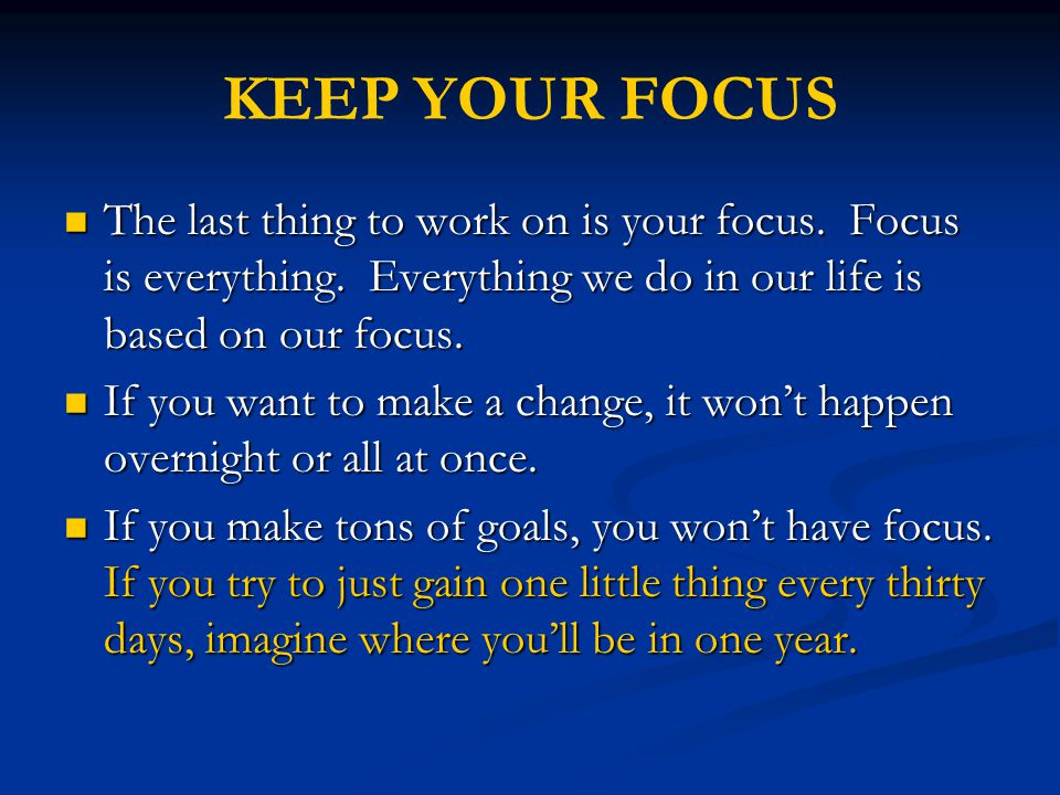 KEEP YOUR FOCUS The last thing to work on is your focus. Focus is everything. Everything we do in our life is based on our focus.