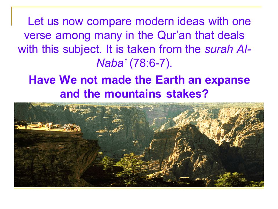 Have We not made the Earth an expanse and the mountains stakes