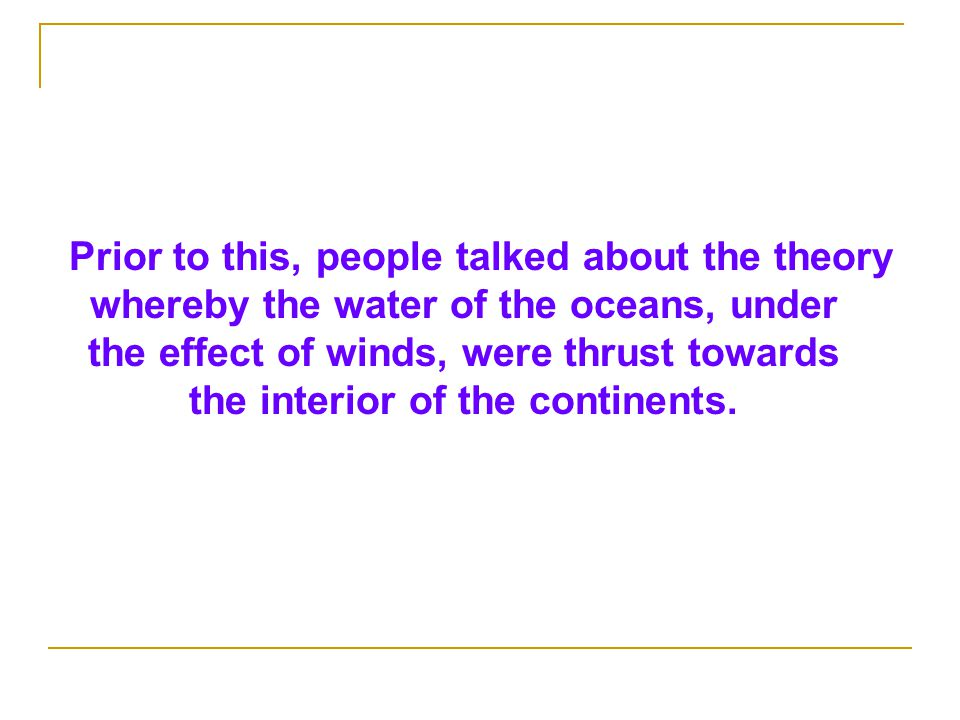 Prior to this, people talked about the theory whereby the water of the oceans, under the effect of winds, were thrust towards the interior of the continents.