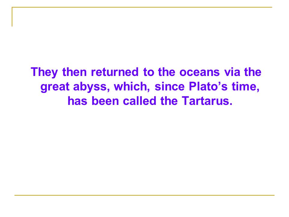 They then returned to the oceans via the great abyss, which, since Plato's time, has been called the Tartarus.