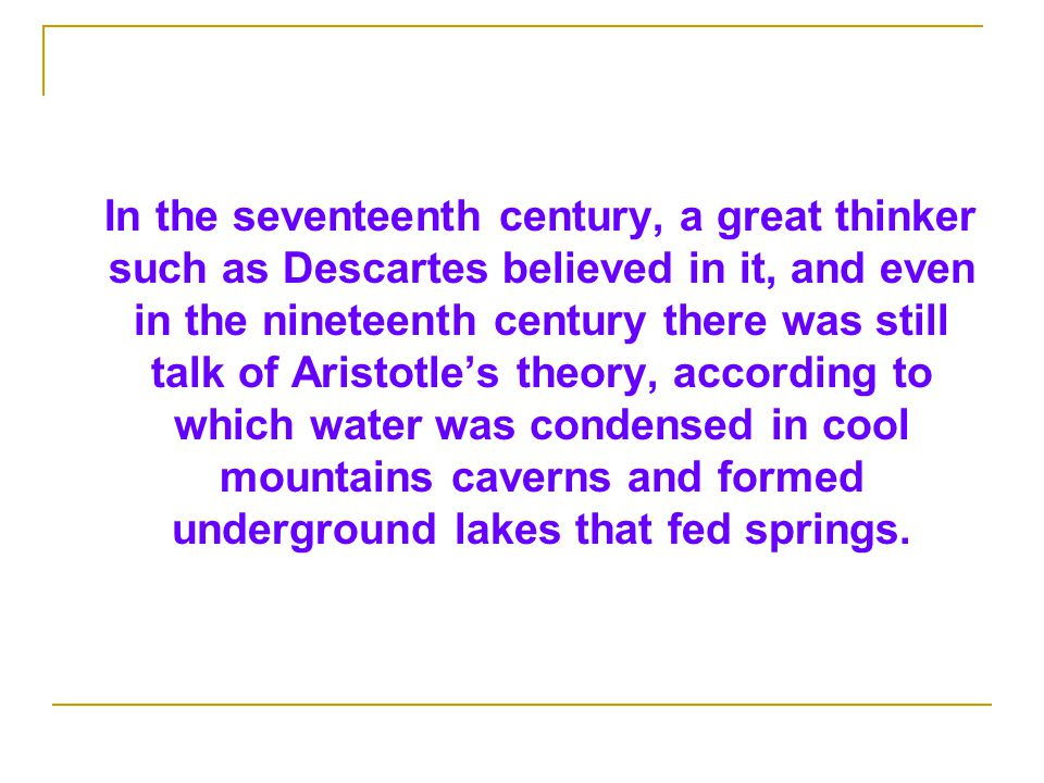 In the seventeenth century, a great thinker such as Descartes believed in it, and even in the nineteenth century there was still talk of Aristotle's theory, according to which water was condensed in cool mountains caverns and formed underground lakes that fed springs.