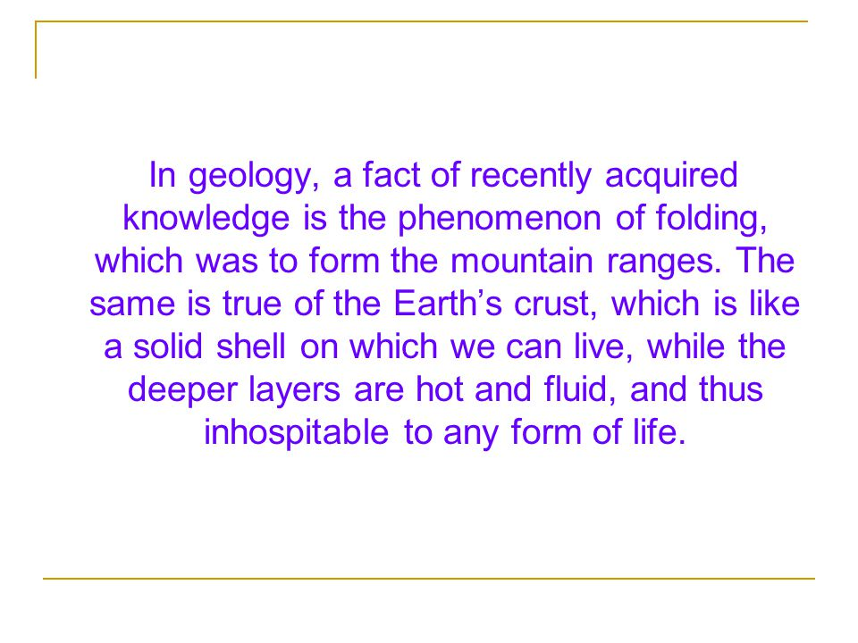 In geology, a fact of recently acquired knowledge is the phenomenon of folding, which was to form the mountain ranges.