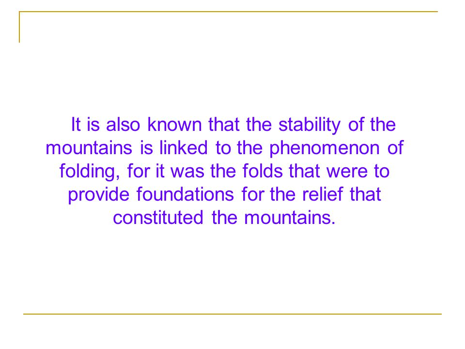 It is also known that the stability of the mountains is linked to the phenomenon of folding, for it was the folds that were to provide foundations for the relief that constituted the mountains.