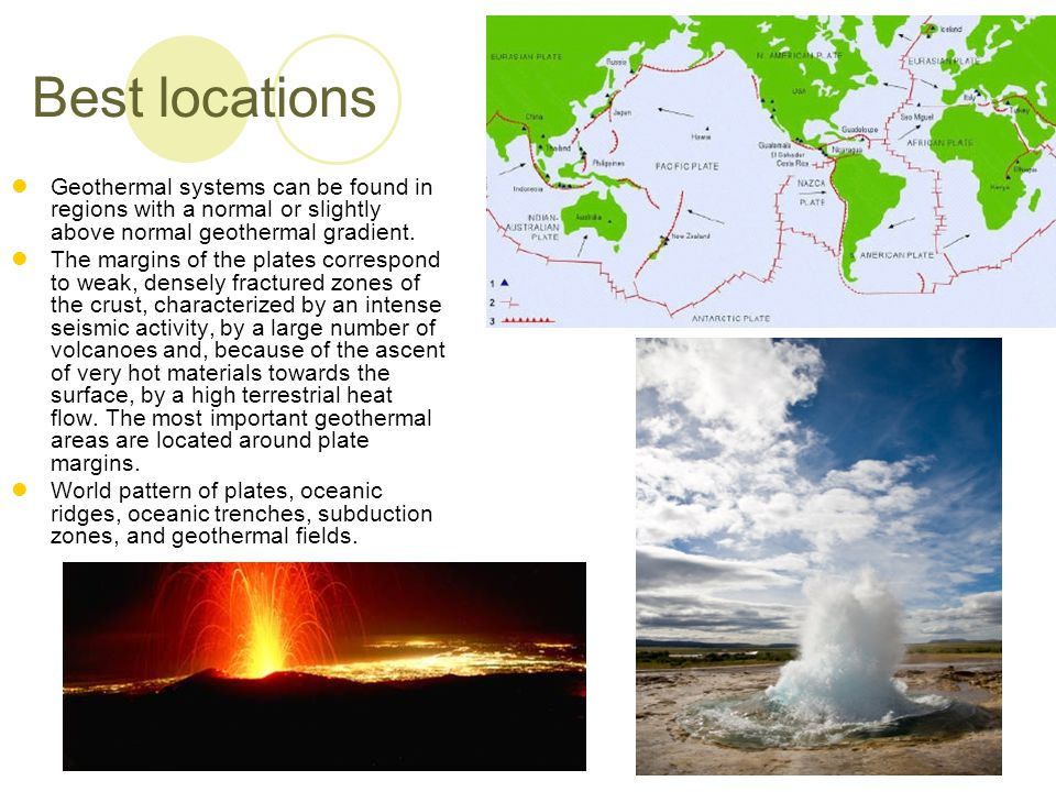 Best locations Geothermal systems can be found in regions with a normal or slightly above normal geothermal gradient.