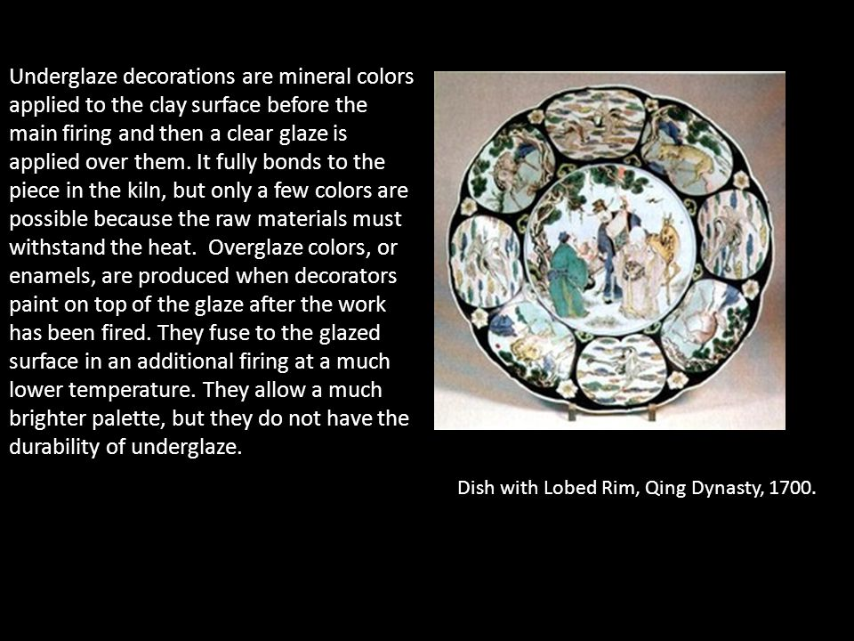 Underglaze decorations are mineral colors applied to the clay surface before the main firing and then a clear glaze is applied over them. It fully bonds to the piece in the kiln, but only a few colors are possible because the raw materials must withstand the heat. Overglaze colors, or enamels, are produced when decorators paint on top of the glaze after the work has been fired. They fuse to the glazed surface in an additional firing at a much lower temperature. They allow a much brighter palette, but they do not have the durability of underglaze.