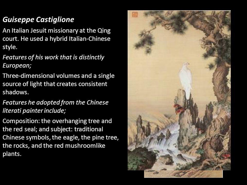 Guiseppe Castiglione An Italian Jesuit missionary at the Qing court. He used a hybrid Italian-Chinese style.