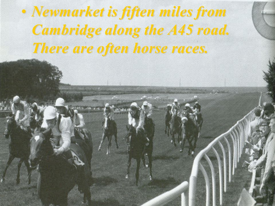 Newmarket is fiften miles from Cambridge along the A45 road