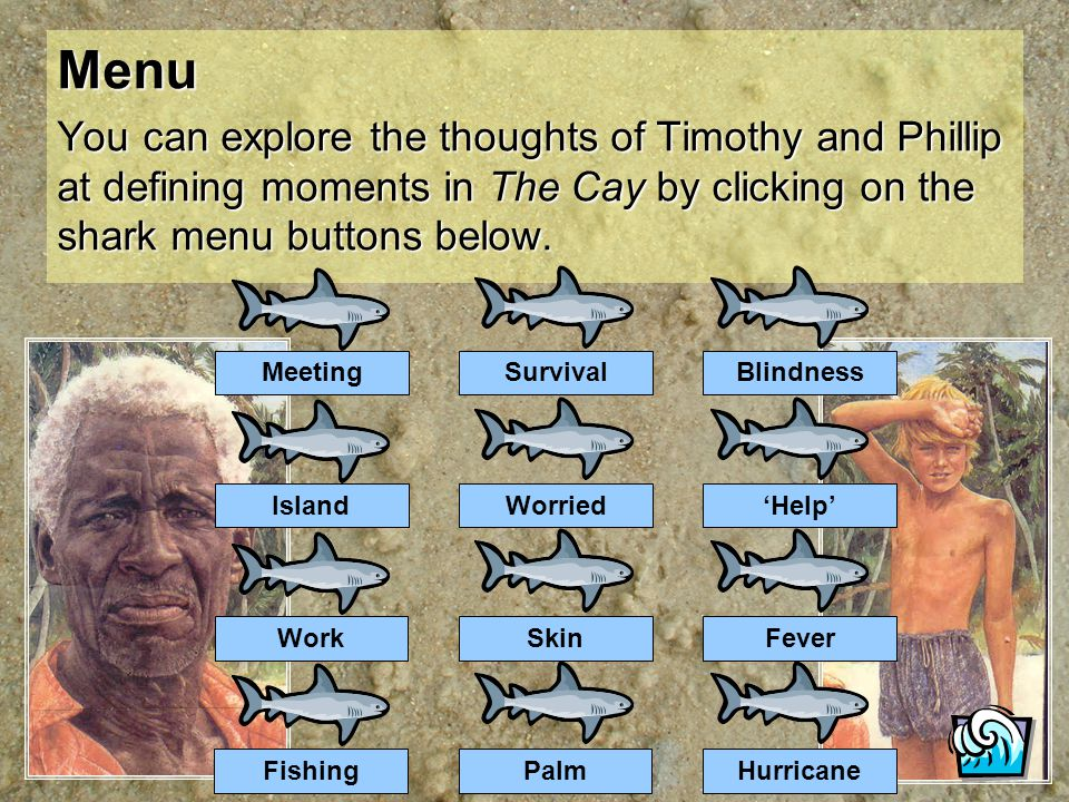 Menu You can explore the thoughts of Timothy and Phillip at defining moments in The Cay by clicking on the shark menu buttons below.
