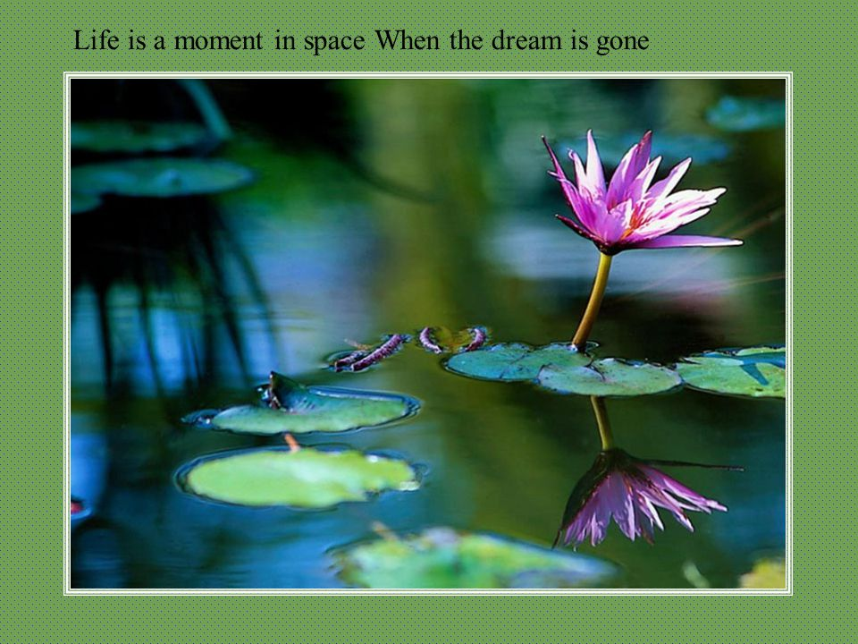 Life is a moment in space When the dream is gone