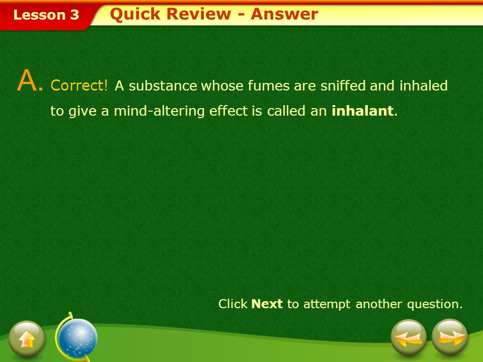 Quick Review - Answer A. Correct! A substance whose fumes are sniffed and inhaled to give a mind-altering effect is called an inhalant.