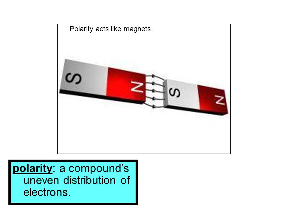 polarity: a compound's uneven distribution of electrons.