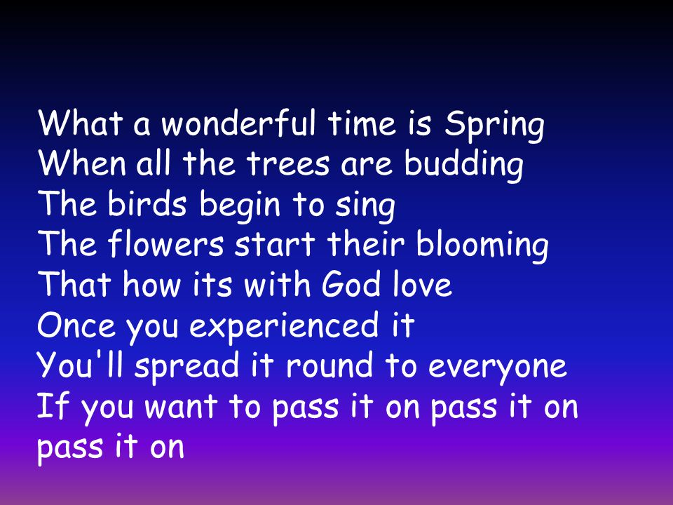 What a wonderful time is Spring When all the trees are budding The birds begin to sing The flowers start their blooming That how its with God love Once you experienced it You ll spread it round to everyone If you want to pass it on pass it on pass it on
