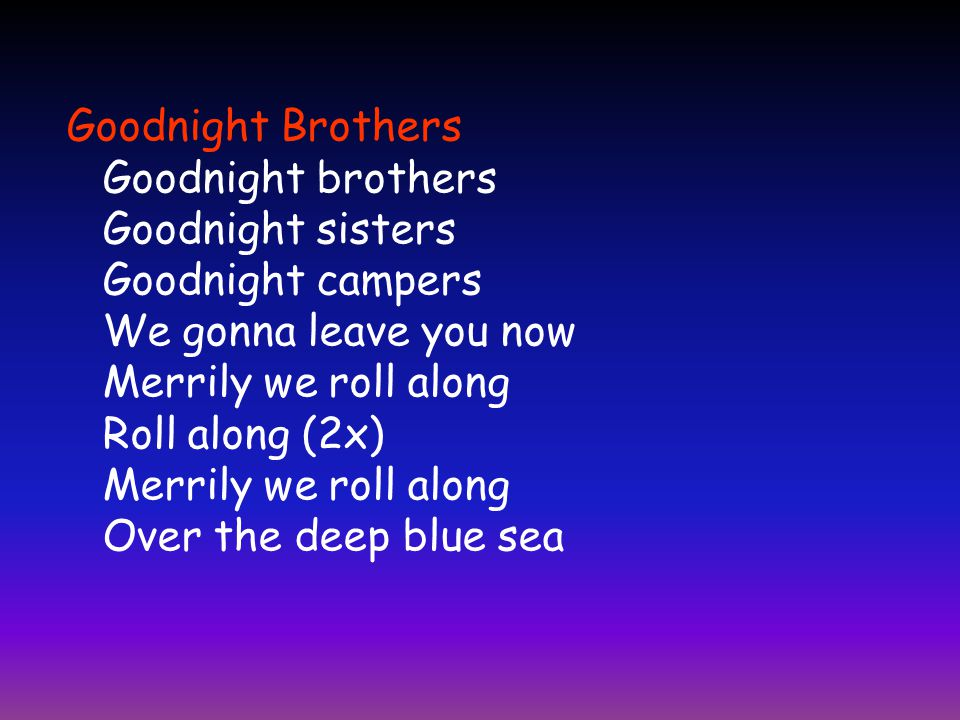 Goodnight Brothers Goodnight brothers Goodnight sisters Goodnight campers We gonna leave you now Merrily we roll along Roll along (2x) Merrily we roll along Over the deep blue sea