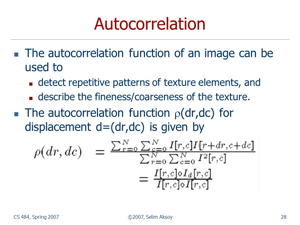 Autocorrelation The autocorrelation function of an image can be used to. detect repetitive patterns of texture elements, and.