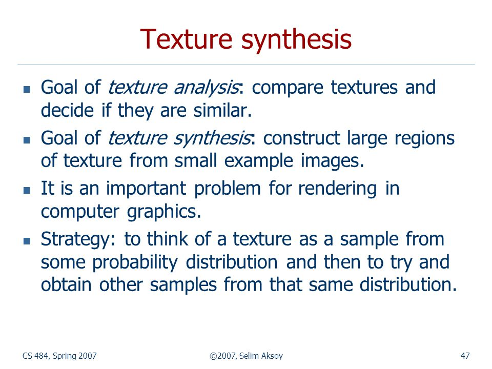 Texture synthesis Goal of texture analysis: compare textures and decide if they are similar.
