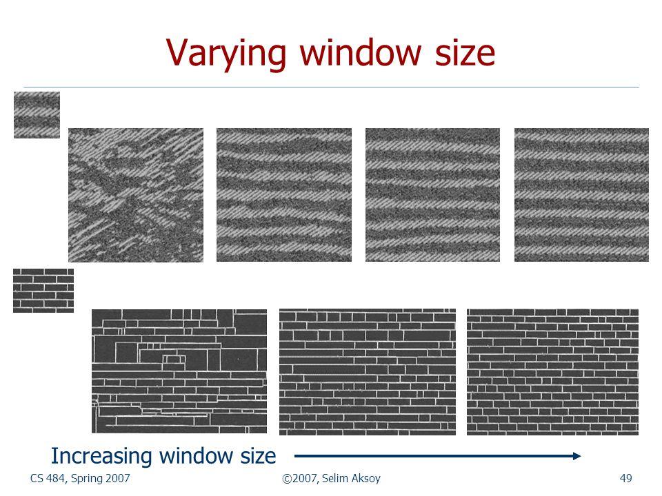 Varying window size Increasing window size CS 484, Spring 2007
