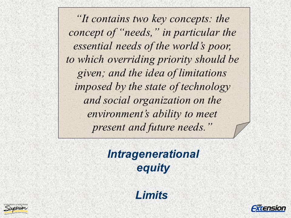 It contains two key concepts: the concept of needs, in particular the essential needs of the world's poor, to which overriding priority should be given; and the idea of limitations imposed by the state of technology and social organization on the environment's ability to meet present and future needs.