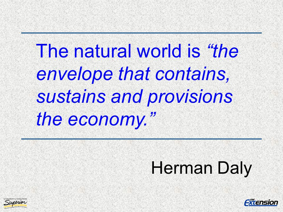 The natural world is the envelope that contains, sustains and provisions the economy.