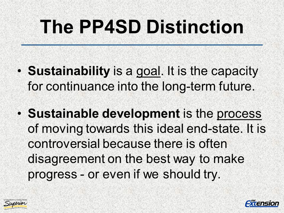 The PP4SD Distinction Sustainability is a goal. It is the capacity for continuance into the long-term future.