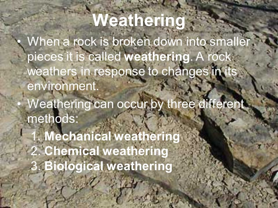 Weathering When a rock is broken down into smaller pieces it is called weathering. A rock weathers in response to changes in its environment.