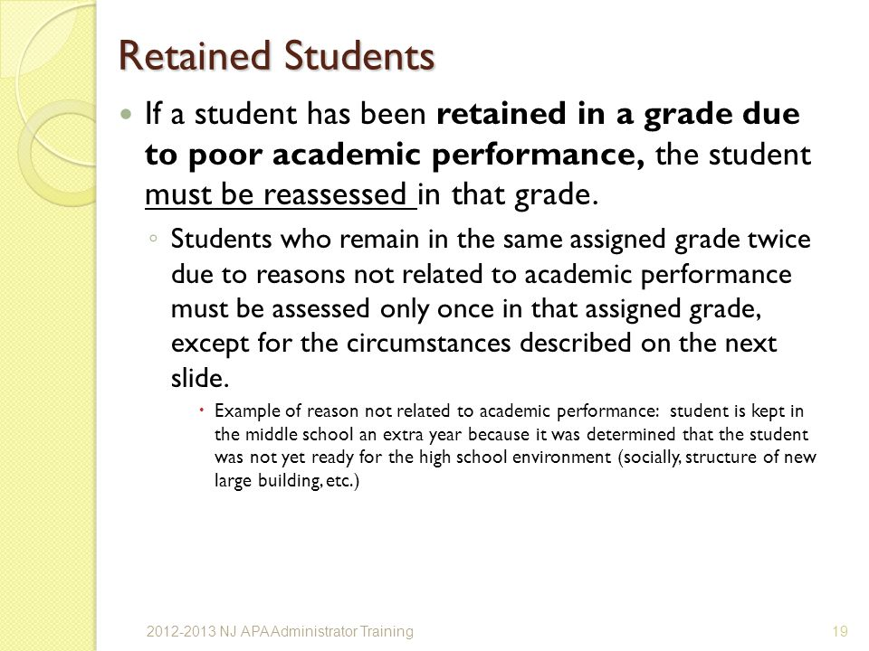 Retained Students If a student has been retained in a grade due to poor academic performance, the student must be reassessed in that grade.