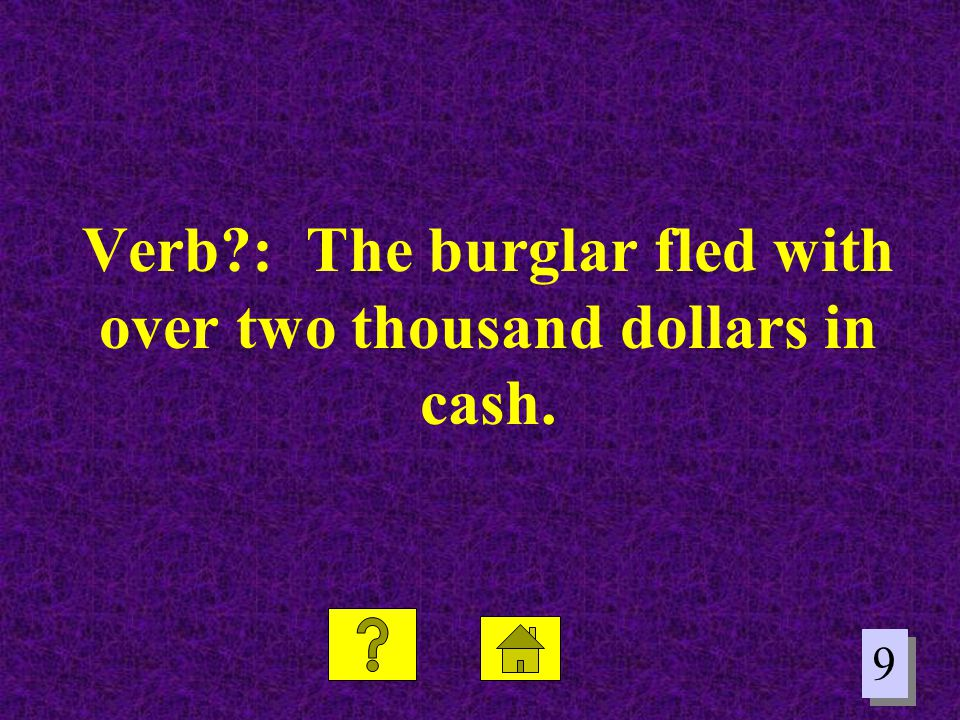 Verb : The burglar fled with over two thousand dollars in cash.
