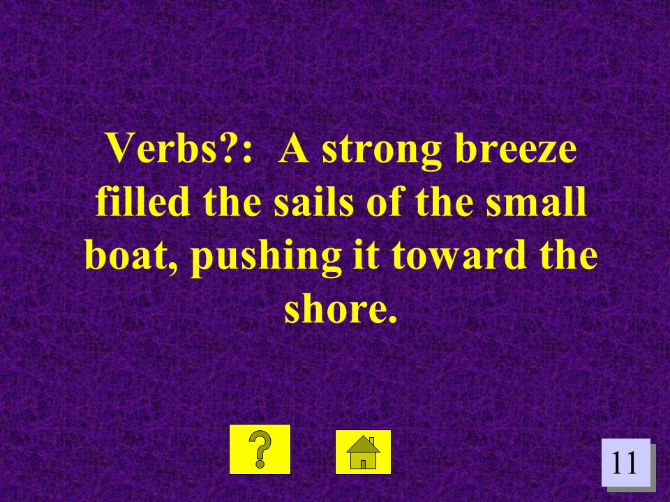 Verbs : A strong breeze filled the sails of the small boat, pushing it toward the shore.