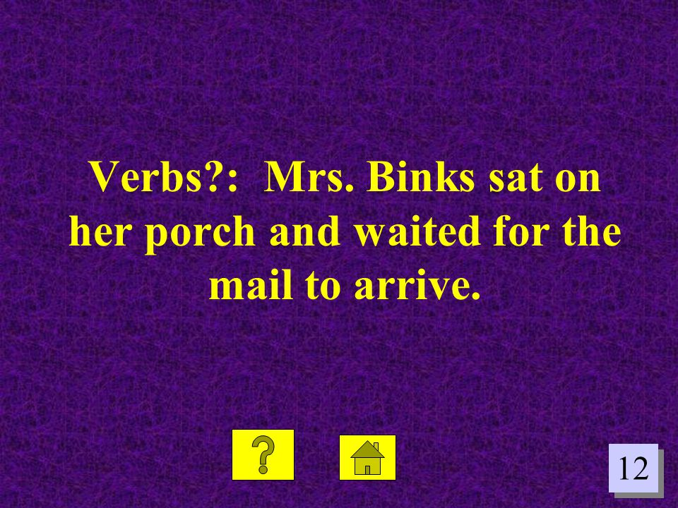 Verbs : Mrs. Binks sat on her porch and waited for the mail to arrive.
