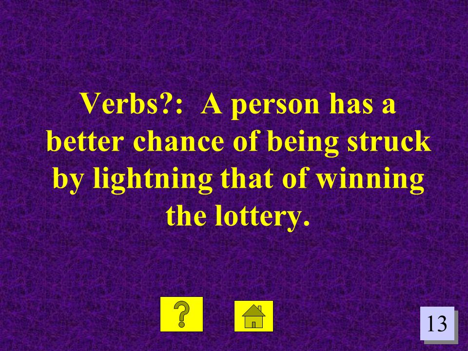 Verbs : A person has a better chance of being struck by lightning that of winning the lottery.