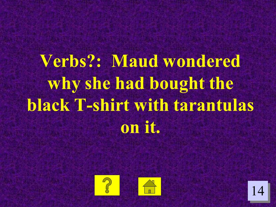 Verbs : Maud wondered why she had bought the black T-shirt with tarantulas on it.