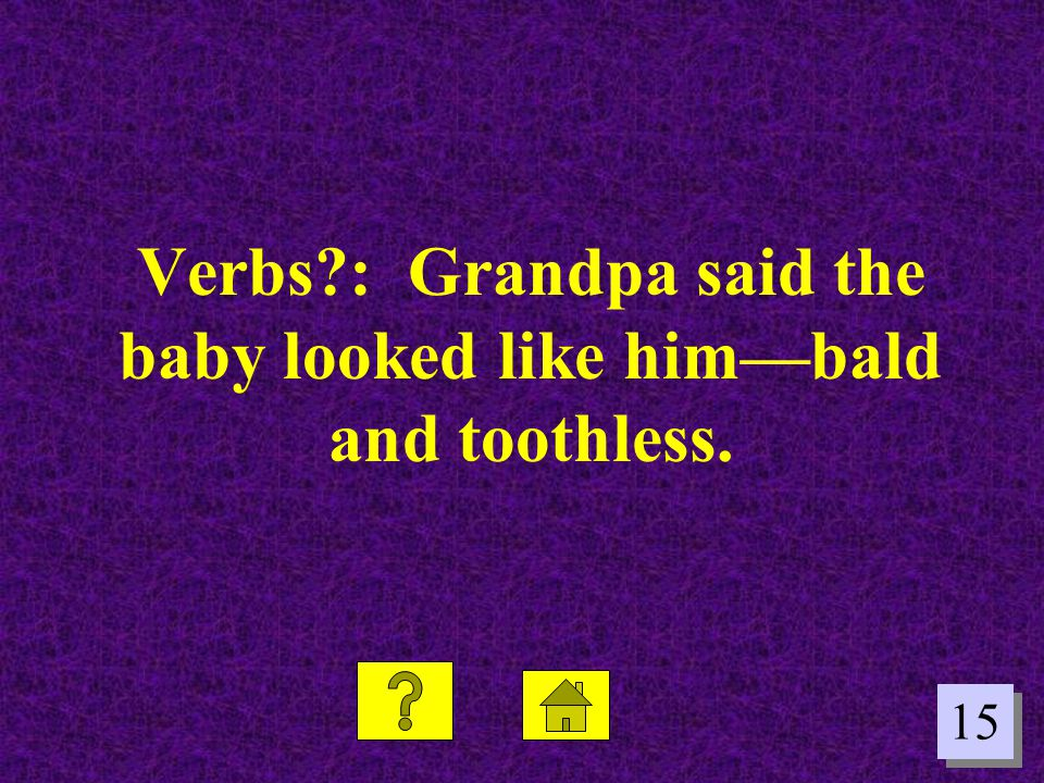 Verbs : Grandpa said the baby looked like him—bald and toothless.