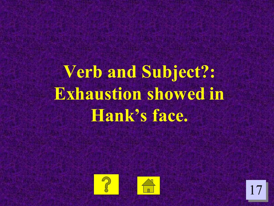 Verb and Subject : Exhaustion showed in Hank's face.