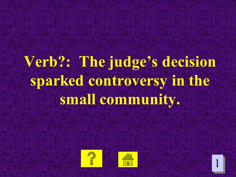 Verb : The judge's decision sparked controversy in the small community.