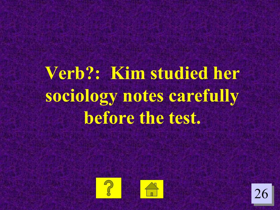 Verb : Kim studied her sociology notes carefully before the test.