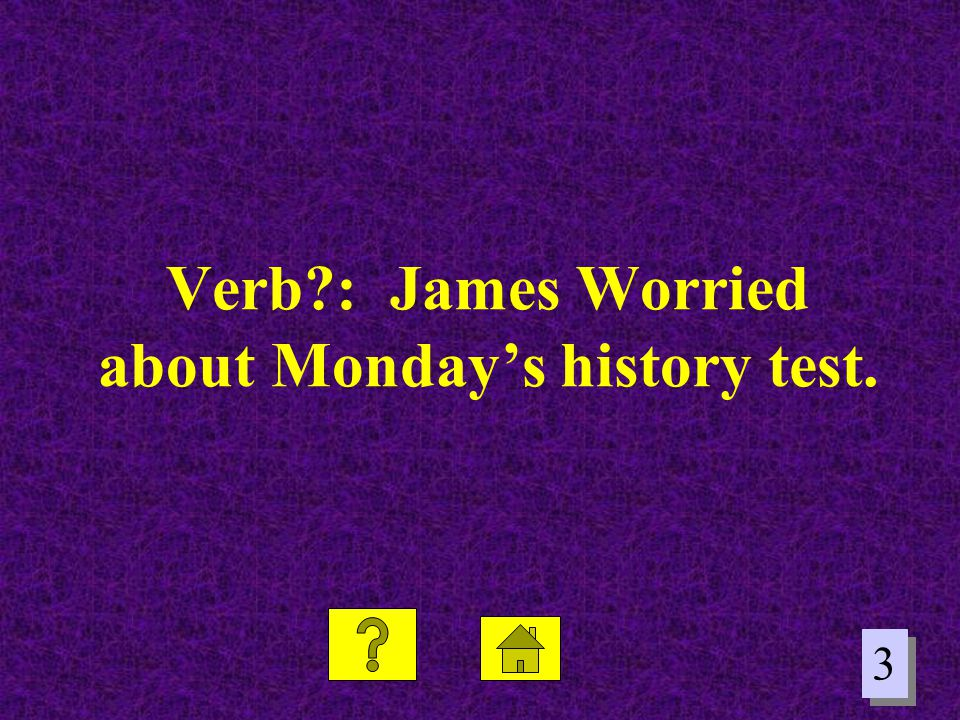 Verb : James Worried about Monday's history test.