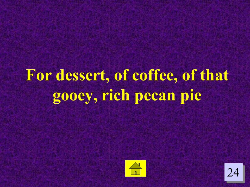 For dessert, of coffee, of that gooey, rich pecan pie