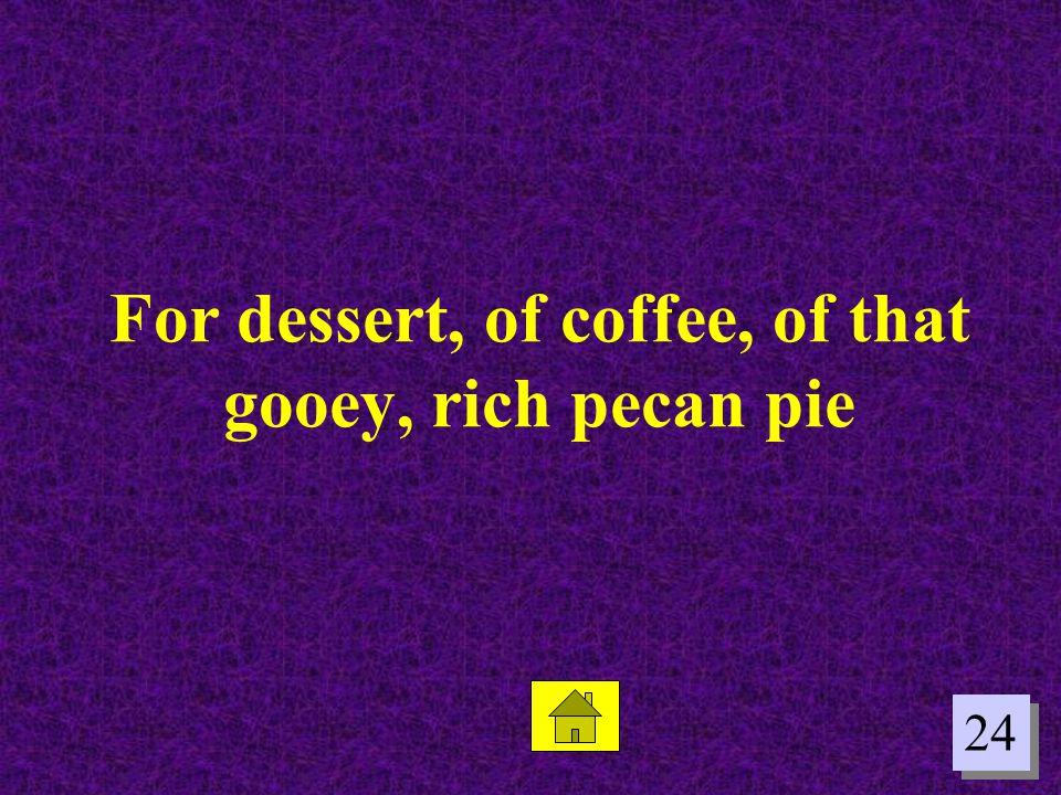 For dessert, of coffee, of that gooey, rich pecan pie