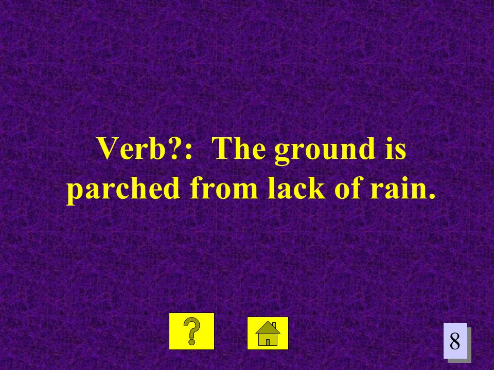 Verb : The ground is parched from lack of rain.