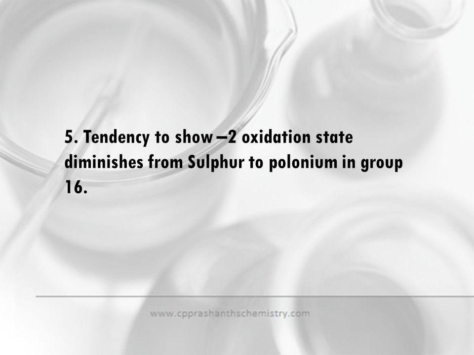 5. Tendency to show –2 oxidation state diminishes from Sulphur to polonium in group 16.