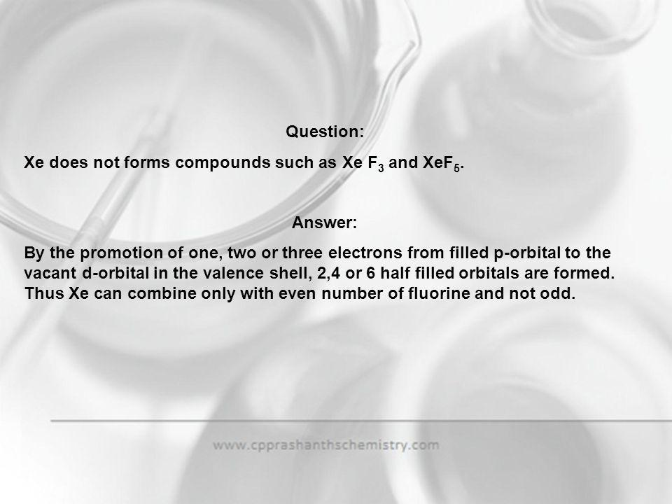 Question: Xe does not forms compounds such as Xe F3 and XeF5. Answer: