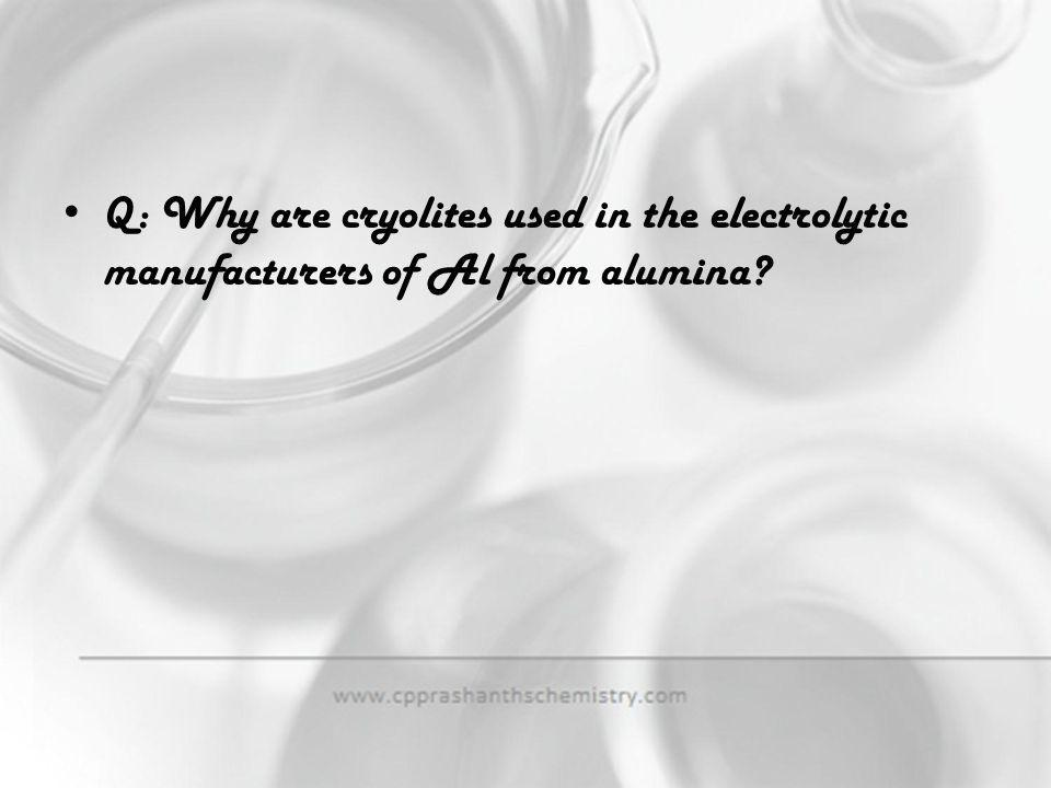 Q: Why are cryolites used in the electrolytic manufacturers of Al from alumina