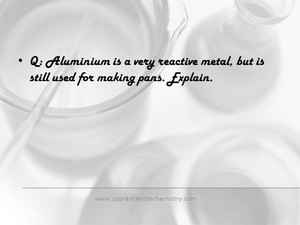 Q: Aluminium is a very reactive metal, but is still used for making pans. Explain.