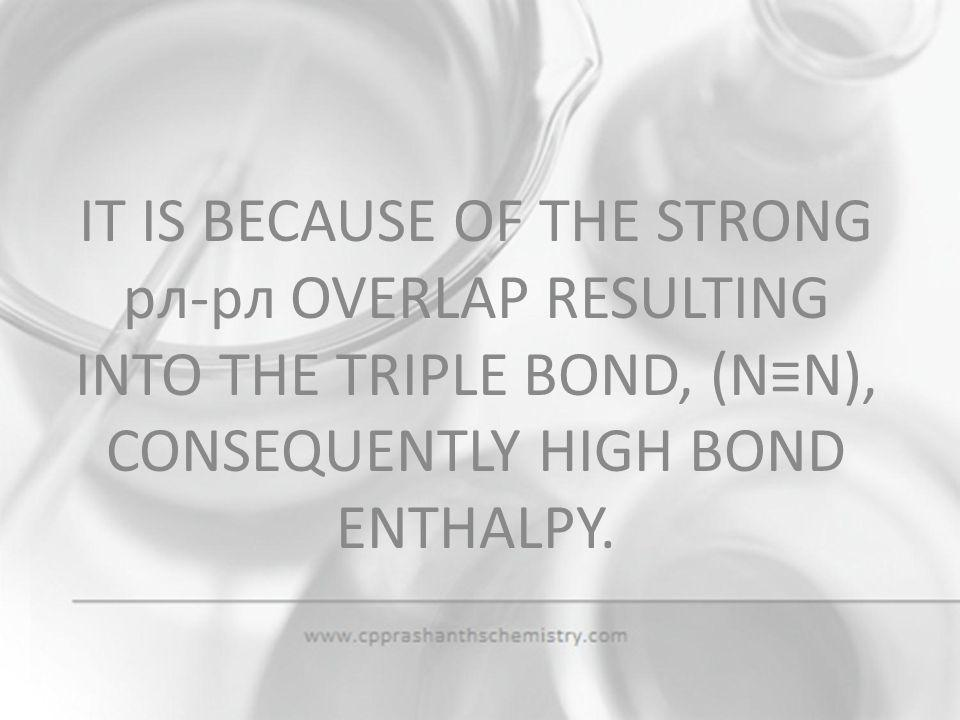 IT IS BECAUSE OF THE STRONG pл-pл OVERLAP RESULTING INTO THE TRIPLE BOND, (N≡N), CONSEQUENTLY HIGH BOND ENTHALPY.