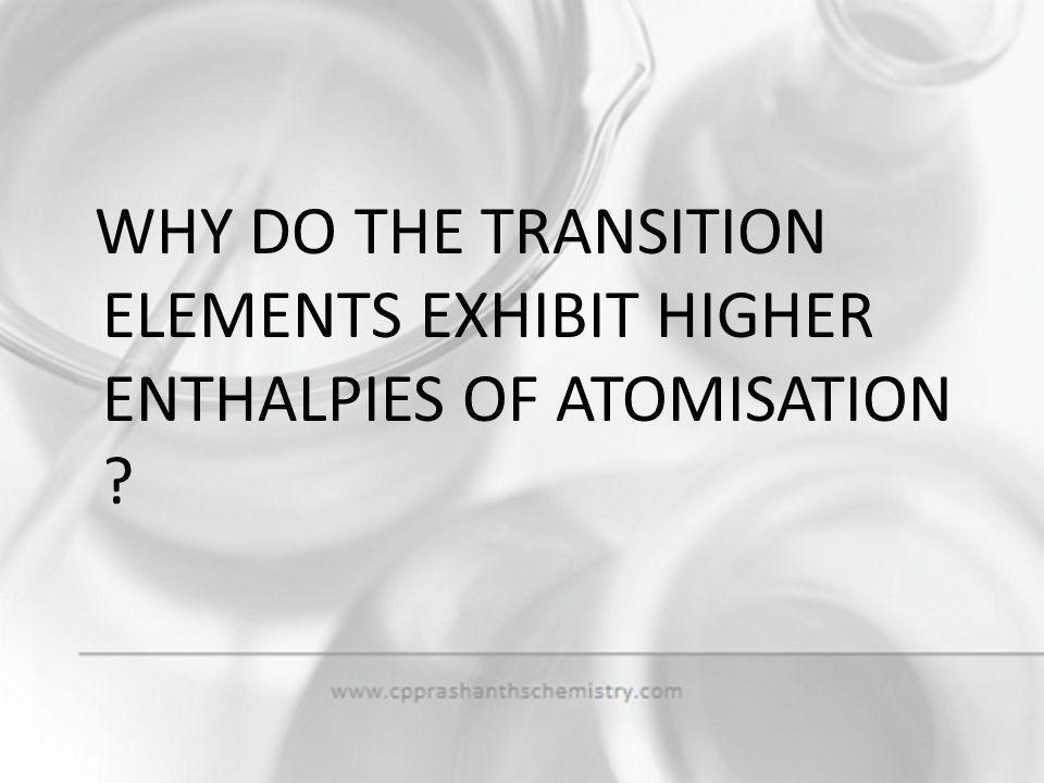 WHY DO THE TRANSITION ELEMENTS EXHIBIT HIGHER ENTHALPIES OF ATOMISATION