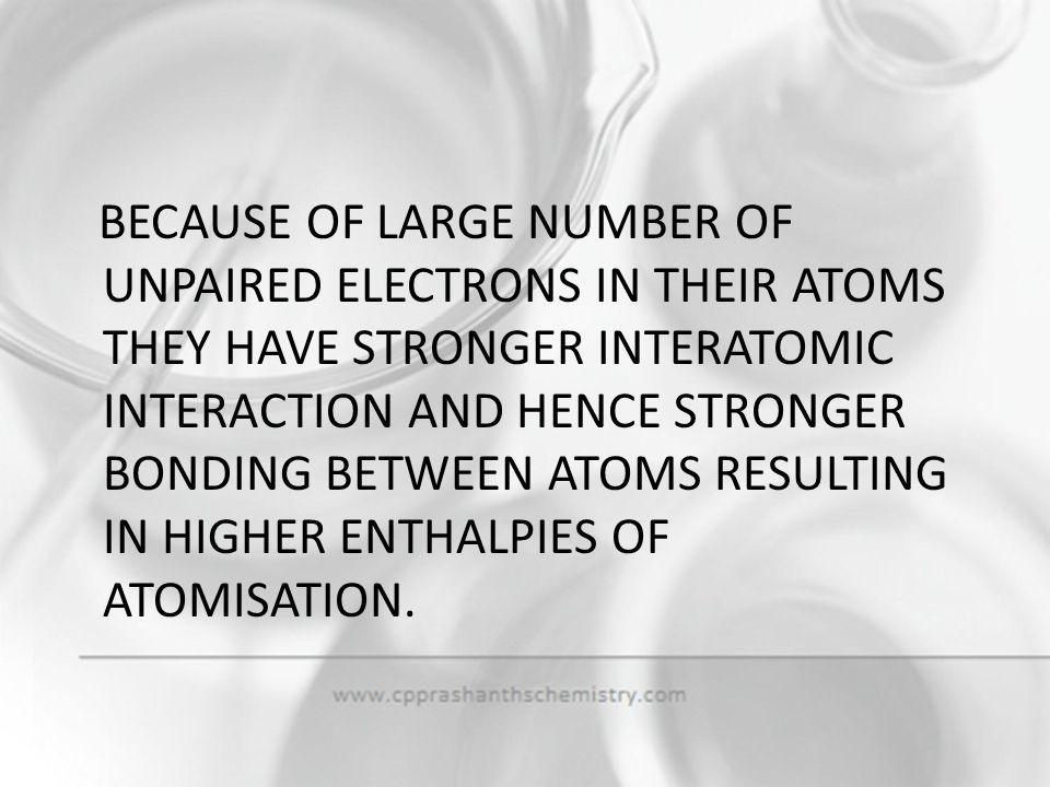 BECAUSE OF LARGE NUMBER OF UNPAIRED ELECTRONS IN THEIR ATOMS THEY HAVE STRONGER INTERATOMIC INTERACTION AND HENCE STRONGER BONDING BETWEEN ATOMS RESULTING IN HIGHER ENTHALPIES OF ATOMISATION.