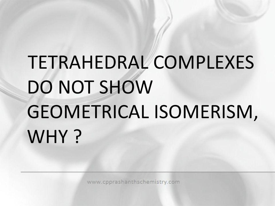 TETRAHEDRAL COMPLEXES DO NOT SHOW GEOMETRICAL ISOMERISM, WHY