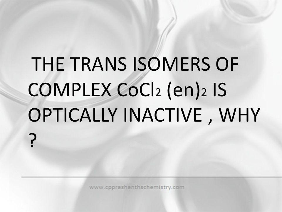 THE TRANS ISOMERS OF COMPLEX CoCl2 (en)2 IS OPTICALLY INACTIVE , WHY